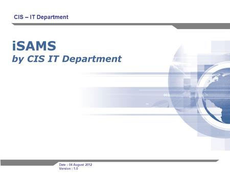 1 iSAMS by CIS IT Department CIS – IT Department Date : 04 August 2012 Version : 1.0.