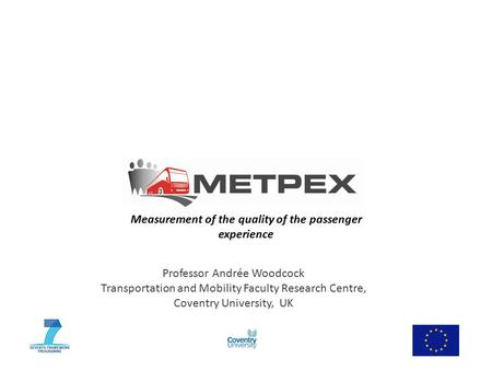 Measurement of the quality of the passenger experience Professor Andrée Woodcock Transportation and Mobility Faculty Research Centre, Coventry University,