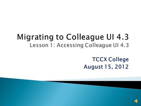 TCCX College August 15, 2012 The TCCX District will be upgrading to the new Internet-based version of Colleague UI 4.3 The old desktop version will not.