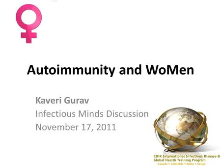 Autoimmunity and WoMen Kaveri Gurav Infectious Minds Discussion November 17, 2011.