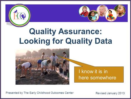 Quality Assurance: Looking for Quality Data 1 I know it is in here somewhere Presented by The Early Childhood Outcomes Center Revised January 2013.