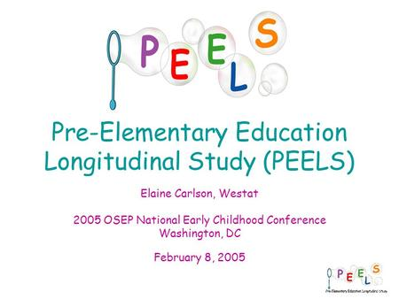 1 Pre-Elementary Education Longitudinal Study (PEELS) Elaine Carlson, Westat 2005 OSEP National Early Childhood Conference Washington, DC February 8, 2005.