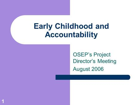 1 Early Childhood and Accountability OSEP's Project Director's Meeting August 2006.