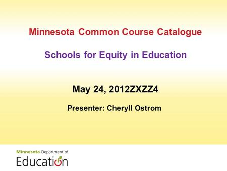 Minnesota Common Course Catalogue Schools for Equity in Education May 24, 2012ZXZZ4 Presenter: Cheryll Ostrom.