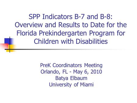 SPP Indicators B-7 and B-8: Overview and Results to Date for the Florida Prekindergarten Program for Children with Disabilities PreK Coordinators Meeting.
