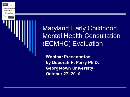 Maryland Early Childhood Mental Health Consultation (ECMHC) Evaluation Webinar Presentation by Deborah F. Perry Ph.D. Georgetown University October 27,