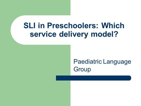 SLI in Preschoolers: Which service delivery model? Paediatric Language Group.