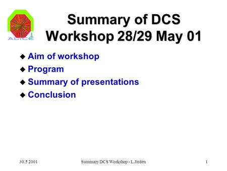 30.5 2001Summary DCS Workshop - L.Jirdén1 Summary of DCS Workshop 28/29 May 01 u Aim of workshop u Program u Summary of presentations u Conclusion.
