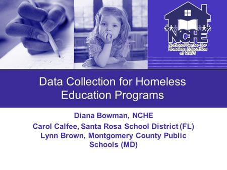 Data Collection for Homeless Education Programs Diana Bowman, NCHE Carol Calfee, Santa Rosa School District (FL) Lynn Brown, Montgomery County Public Schools.