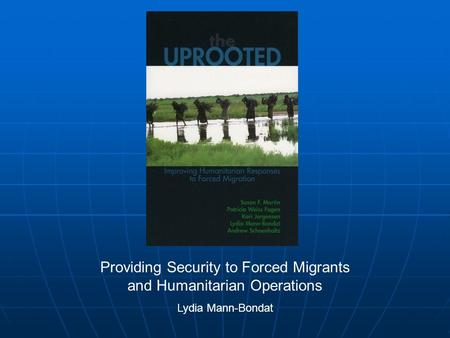 Providing Security to Forced Migrants and Humanitarian Operations Lydia Mann-Bondat.