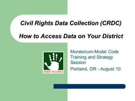Civil Rights Data Collection (CRDC) How to Access Data on Your District Moratorium-Model Code Training and Strategy Session Portland, OR - August 10.