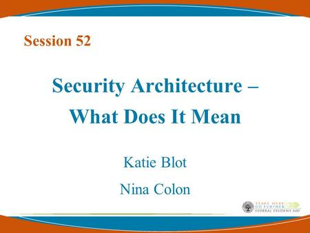 Session 52 Security Architecture – What Does It Mean Katie Blot Nina Colon.