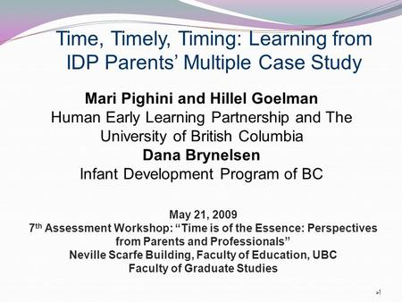 "11 Time, Timely, Timing: Learning from IDP Parents' Multiple Case Study May 21, 2009 7 th Assessment Workshop: ""Time is of the Essence: Perspectives."