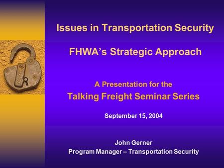 Issues in Transportation Security FHWA's Strategic Approach A Presentation for the Talking Freight Seminar Series September 15, 2004 John Gerner Program.