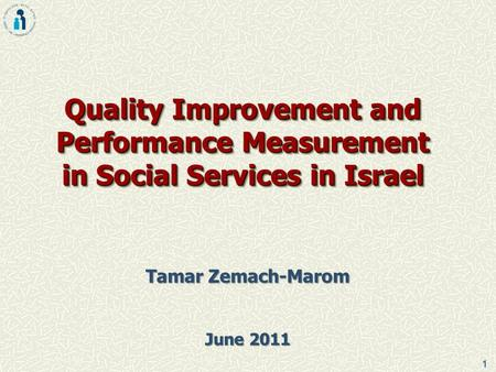 1 Quality Improvement and Performance Measurement in Social Services in Israel Tamar Zemach-Marom June 2011.