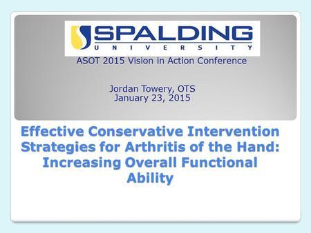 Effective Conservative Intervention Strategies for Arthritis of the Hand: Increasing Overall Functional Ability ASOT 2015 Vision in Action Conference Jordan.