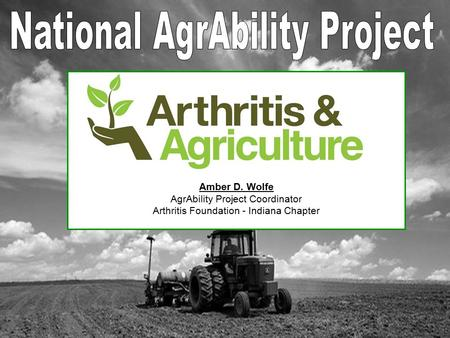 Amber D. Wolfe AgrAbility Project Coordinator Arthritis Foundation - Indiana Chapter.