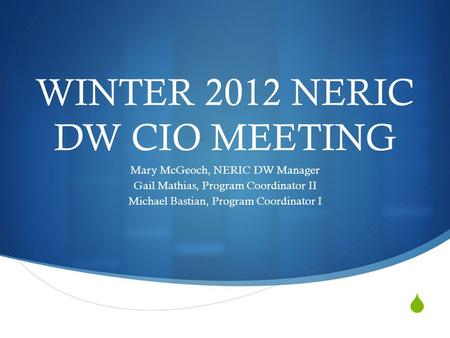  WINTER 2012 NERIC DW CIO MEETING Mary McGeoch, NERIC DW Manager Gail Mathias, Program Coordinator II Michael Bastian, Program Coordinator I.