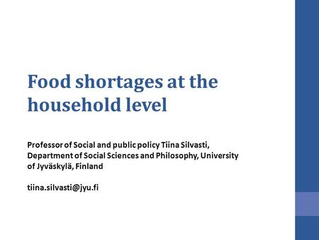 Food shortages at the household level Professor of Social and public policy Tiina Silvasti, Department of Social Sciences and Philosophy, University of.
