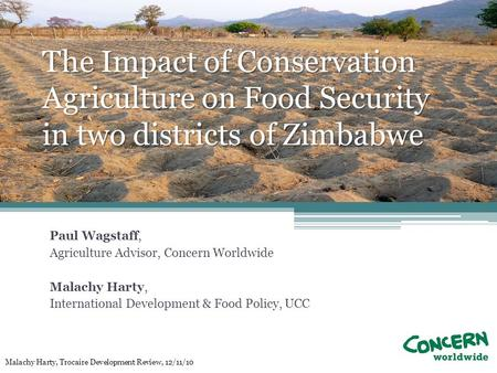 The Impact of Conservation Agriculture on Food Security in two districts of Zimbabwe Paul Wagstaff, Agriculture Advisor, Concern Worldwide Malachy Harty,