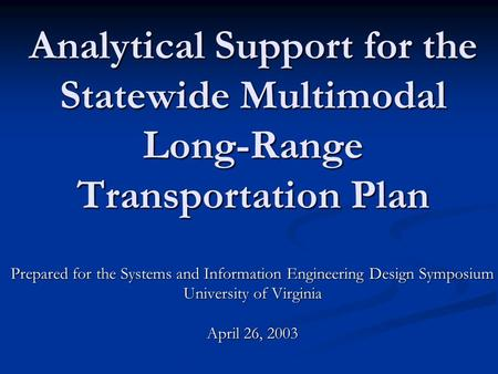 Analytical Support for the Statewide Multimodal Long-Range Transportation Plan Prepared for the Systems and Information Engineering Design Symposium University.