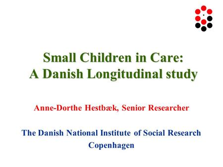 Small Children in Care: A Danish Longitudinal study Anne-Dorthe Hestbæk, Senior Researcher The Danish National Institute of Social Research Copenhagen.
