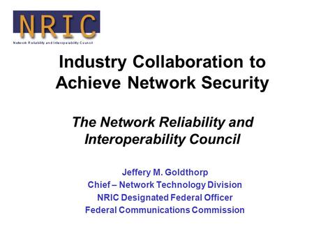 Industry Collaboration to Achieve Network Security The Network Reliability and Interoperability Council Jeffery M. Goldthorp Chief – Network Technology.
