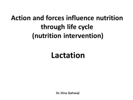 Action and forces influence nutrition through life cycle (nutrition intervention) Lactation Dr. Dina Qahwaji.