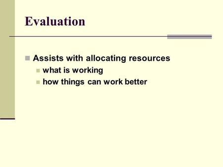 Evaluation Assists with allocating resources what is working how things can work better.
