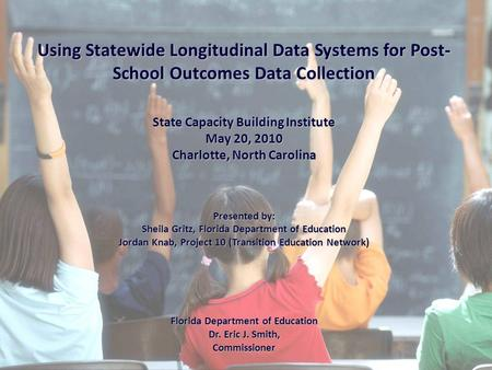 Using Statewide Longitudinal Data Systems for Post- School Outcomes Data Collection State Capacity Building Institute May 20, 2010 Charlotte, North Carolina.