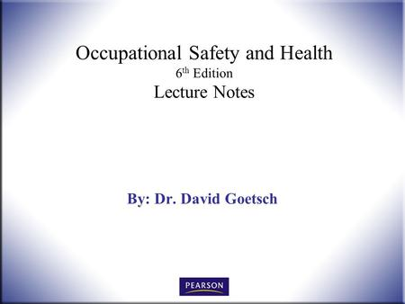 Occupational Safety and Health 6 th Edition Lecture Notes By: Dr. David Goetsch.