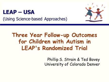 LEAP – USA (Using Science-based Approaches) Three Year Follow-up Outcomes for Children with Autism in LEAP's Randomized Trial Phillip S. Strain & Ted Bovey.