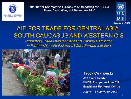1 Europe and CIS Jacek Cukrowski AfT Team Leader, UNDP, Europe and the CIS Bratislava Regional Centre AID FOR TRADE FOR CENTRAL ASIA, SOUTH CAUCASUS AND.