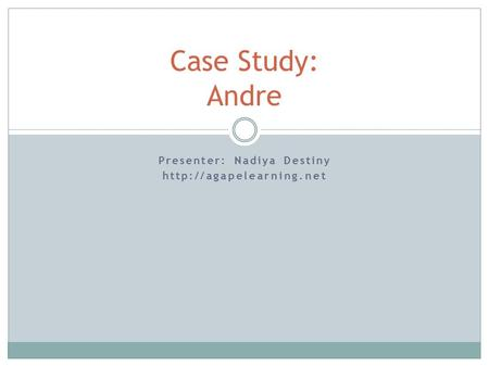 Presenter: Nadiya Destiny  Case Study: Andre.