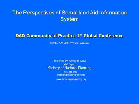 DAD Community of Practice 1 st Global Conference The Perspectives of Somaliland Aid Information System DAD Community of Practice 1 st Global Conference.