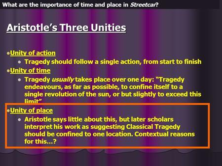 Aristotle's Three Unities Unity of action Tragedy should follow a single action, from start to finish Unity of time Tragedy usually takes place over one.