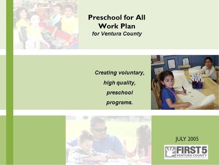 Preschool for All Work Plan for Ventura County Creating voluntary, high quality, preschool programs. JULY 2005.