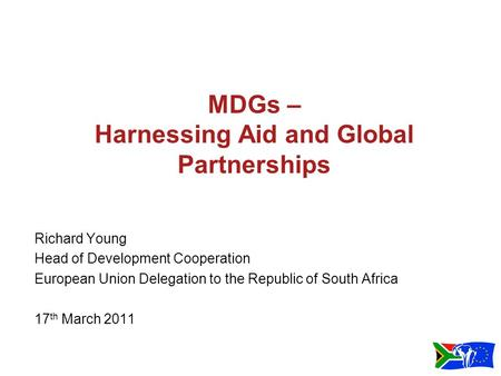 MDGs – Harnessing Aid and Global Partnerships Richard Young Head of Development Cooperation European Union Delegation to the Republic of South Africa 17.