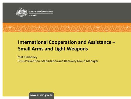 International Cooperation and Assistance – Small Arms and Light Weapons Mat Kimberley Crisis Prevention, Stabilisation and Recovery Group Manager.