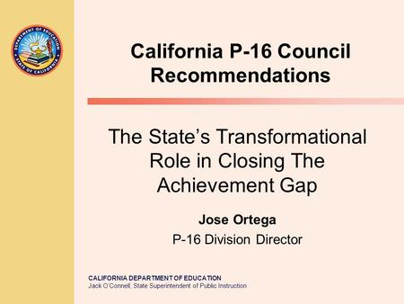 CALIFORNIA DEPARTMENT OF EDUCATION Jack O'Connell, State Superintendent of Public Instruction California P-16 Council Recommendations The State's Transformational.
