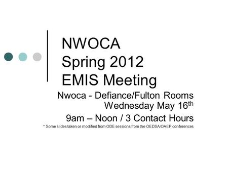 NWOCA Spring 2012 EMIS Meeting Nwoca - Defiance/Fulton Rooms Wednesday May 16 th 9am – Noon / 3 Contact Hours * Some slides taken or modified from ODE.
