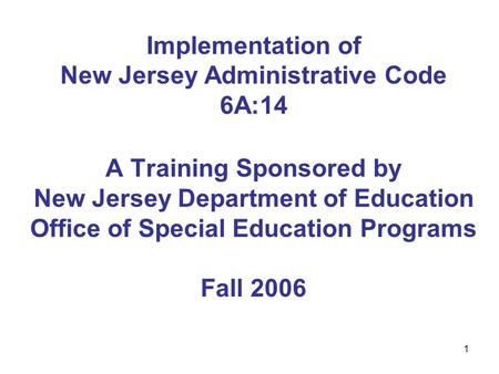 1 Implementation of New Jersey Administrative Code 6A:14 A Training Sponsored by New Jersey Department of Education Office of Special Education Programs.
