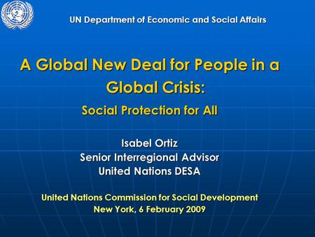 UN Department of Economic and Social Affairs A Global New Deal for People in a Global Crisis: Social Protection for All Isabel Ortiz Senior Interregional.