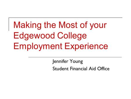 Making the Most of your Edgewood College Employment Experience Jennifer Young Student Financial Aid Office.