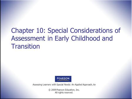 Assessing Learners with Special Needs: An Applied Approach, 6e © 2009 Pearson Education, Inc. All rights reserved. Chapter 10: Special Considerations of.