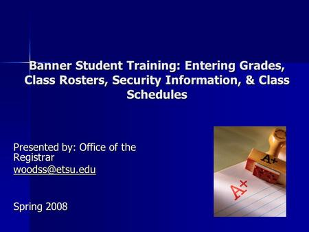 Banner Student Training: Entering Grades, Class Rosters, Security Information, & Class Schedules Presented by: Office of the Registrar