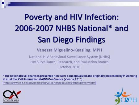 Poverty and HIV Infection: 2006-2007 NHBS National* and San Diego Findings Vanessa Miguelino-Keasling, MPH National HIV Behavioral Surveillance System.