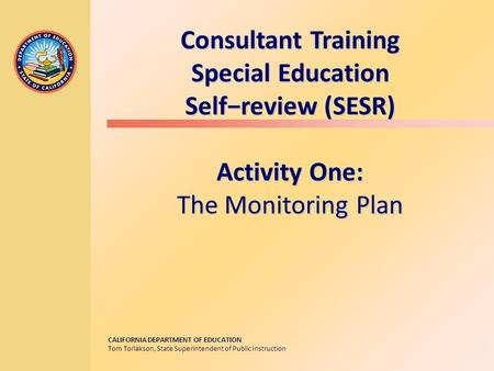 CALIFORNIA DEPARTMENT OF EDUCATION Tom Torlakson, State Superintendent of Public Instruction Consultant Training Special Education Self−review (SESR)
