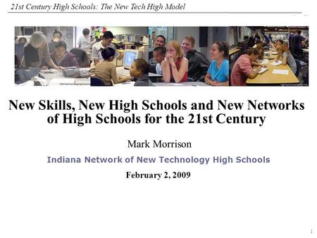 1 108319_Macros 21st Century High Schools: The New Tech High Model Mark Morrison Indiana Network of New Technology High Schools February 2, 2009 New Skills,