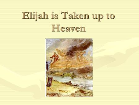 Elijah is Taken up to Heaven. Elijah's Time God told Elijah that he would soon be with Him in Heaven.God told Elijah that he would soon be with Him in.